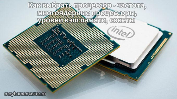 Как выбрать процессор – частота, многоядерные процессоры, уровни кэш памяти, сокеты